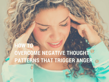 Three Exercises for Overcoming the Negative Thought Patterns that Trigger Anger